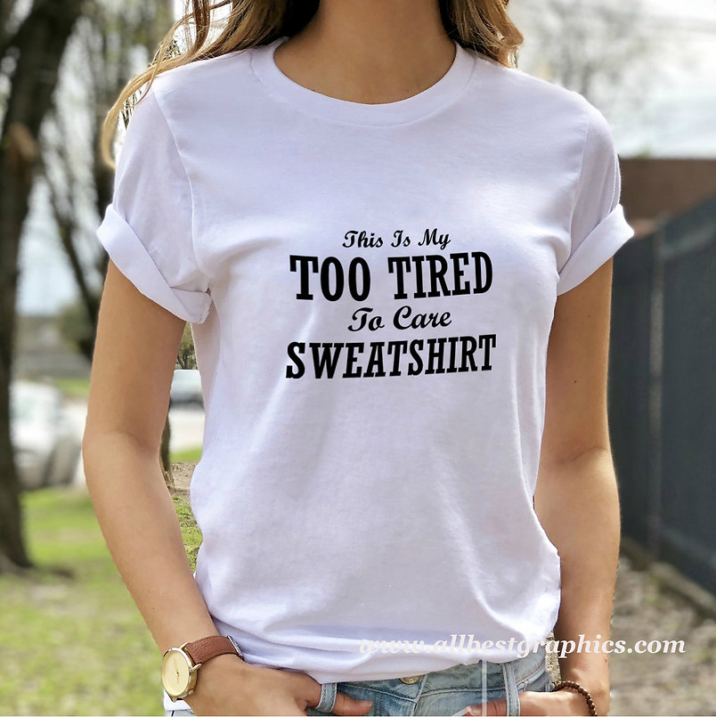 This is my too tired to care sweatshirt   Sassy T-Shirt QuotesCut files inEps
