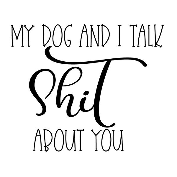 My dog & i talk shit about you Png   Free download Printable Cool Quotes T- Shirt Design in Png