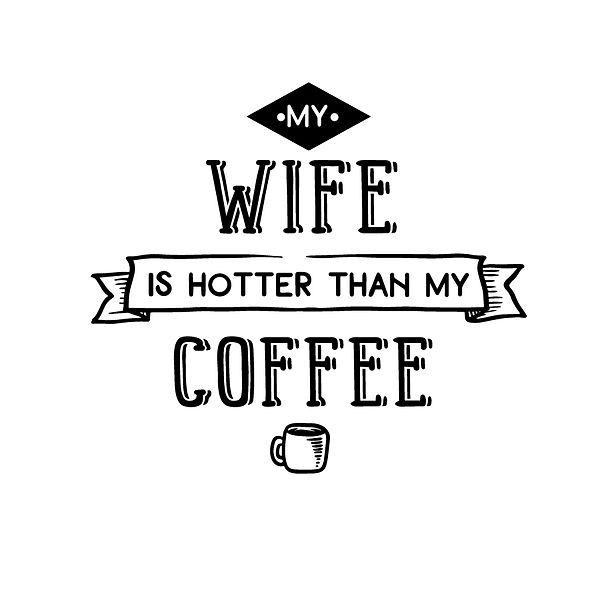 My wife is hotter than my coffee Png | Free download Iron on Transfer Sassy Quotes T- Shirt Design in Png