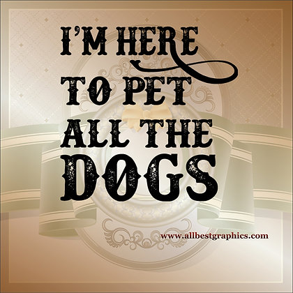 I'm here to pet all the dog | Funny Quotes Cut files in Eps Svg Dxf Png Pdf