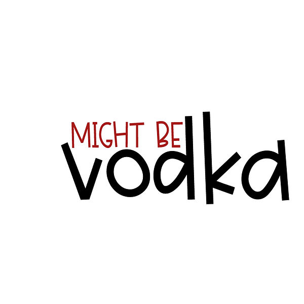 Might be vodka Png | Free Iron on Transfer Slay & Silly Quotes T- Shirt Design in Png