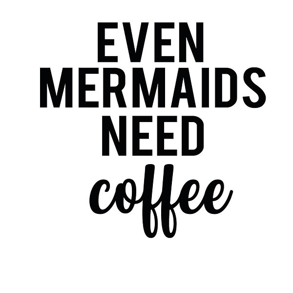 Even mermaids need coffee   Free download Iron on Transfer Sarcastic Quotes T- Shirt Design in Png