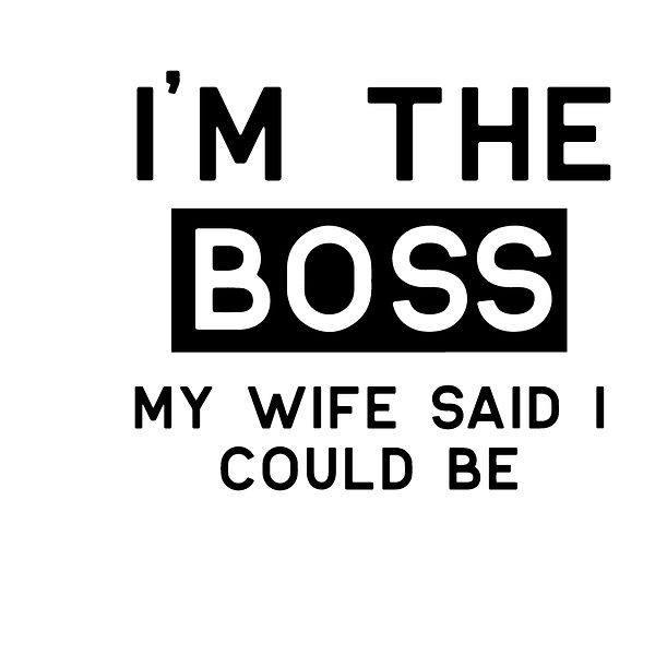 I'm the boss my wife said i could be Png | Free download Printable Cool Quotes T- Shirt Design in Png