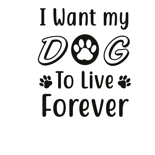 I want my dog to live forever Png | Free Iron on Transfer Slay & Silly Quotes T- Shirt Design in Png
