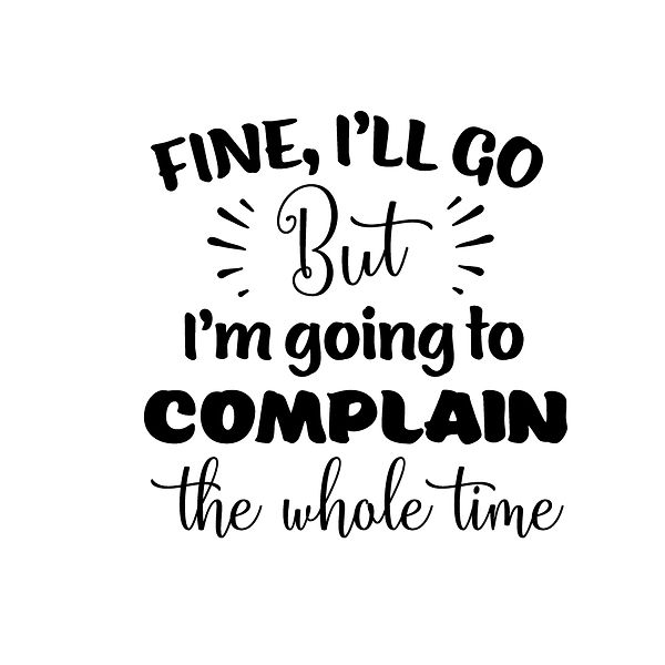 Fine i'll go but i'm going to complain Png | Free download Printable Sassy Quotes T- Shirt Design in Png