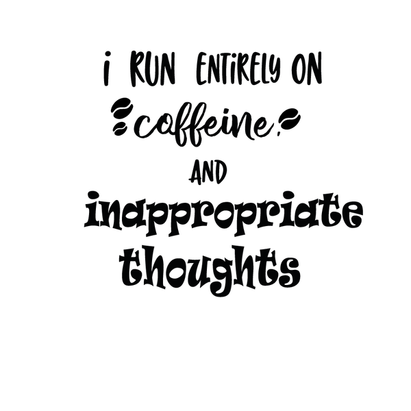 I run entirely on caffeine and inappropriate thoughts   Free Printable Sarcastic Quotes T- Shirt Design in Png