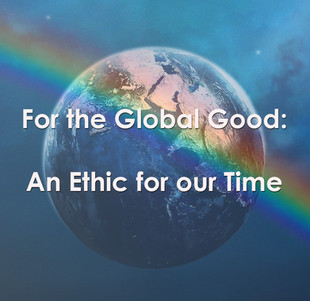 For the Global Good – An Ethic for our Time