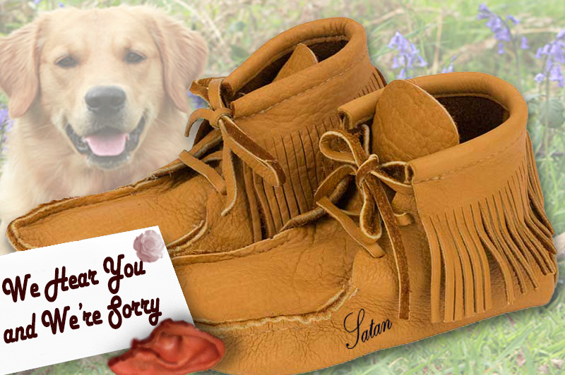 "Leather Moccasins. A golden retriever smiles in the background. A bloody ear sits with a note that says, ""We Hear You and We're Sorry""."