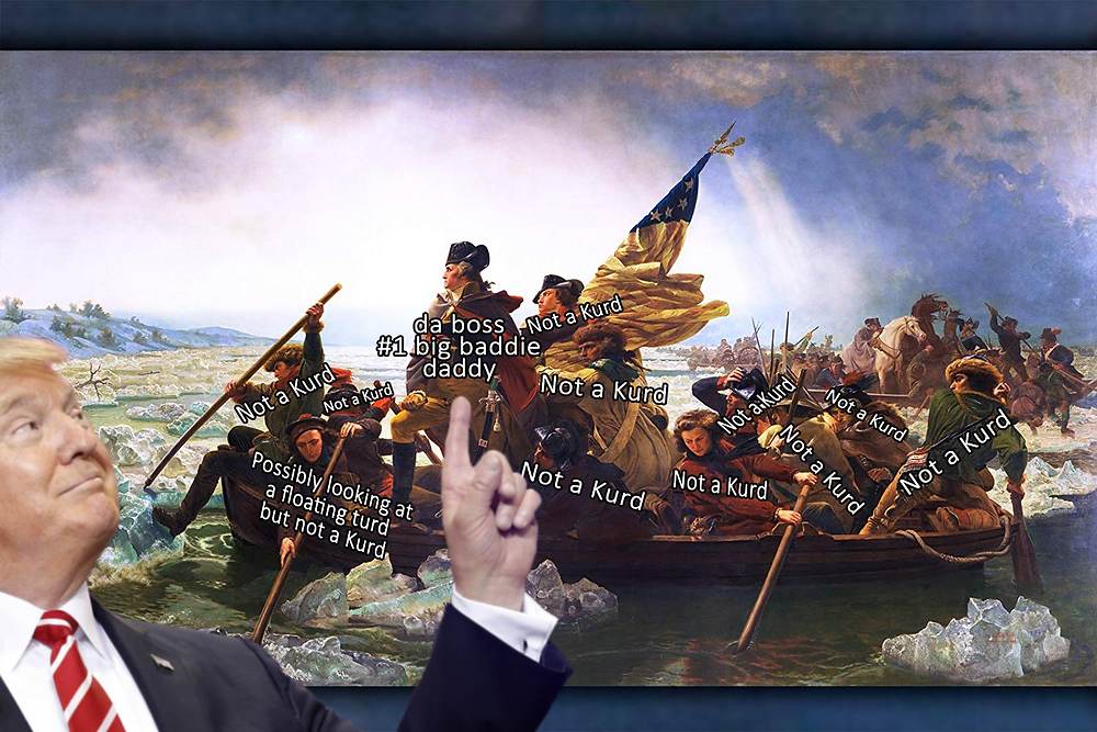 """Painting of George Washington crossing the Delaware river in a canoe. Across each of the boat's inhabitants is written """"Not a Kurd."""" Except for one guy rowing the boat and looking down. Across him it says """"Possibly looking at a floating turd but not a Kurd."""""""