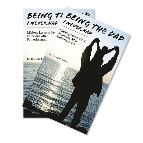 Being The Dad I Never Had: Lifelong Lessons For Fathering After Fatherle