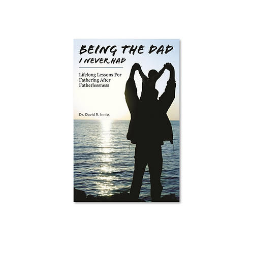 Being The Dad I Never Had: Lifelong Lessons For Fathering After Fatherlessness