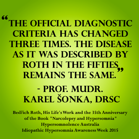 """Diagnostic criteria may change however """"The disease as it was described by Roth in the fifties REMAINS THE SAME""""... Bedrich Roth, His Life's Work and the 35th anniversary of the book """"Narcolepsy and Hypersomnia"""""""