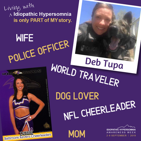 I am Deb Tupa. I was diagnosed with Idiopathic Hypersomnia in 2017 after years of not knowing what was wrong. Living with Idiopathic Hypersomnia is only part of my story. I've been a police officer for over 20 years. Today I had to leave the job I love in the K9 Unit because it just was not compatible with this disease.