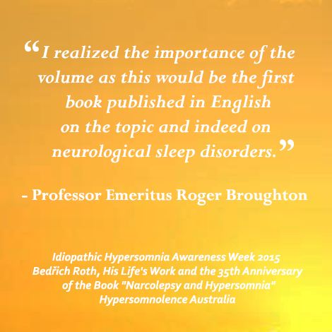 """...this would be the first book published in English on the topic (of narcolepsy and hypersomnia) and indeed neurological sleep disorders.""""  Bedrich Roth, His Life's Work and the 35th anniversary of the book """"Narcolepsy and Hypersomnia"""""""