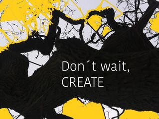 Don´t wait, -CREATE