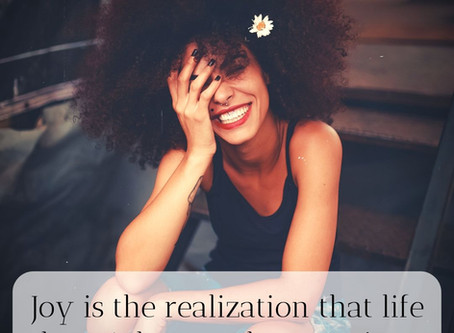 Joy is the realization that life doesn't have to be so serious.