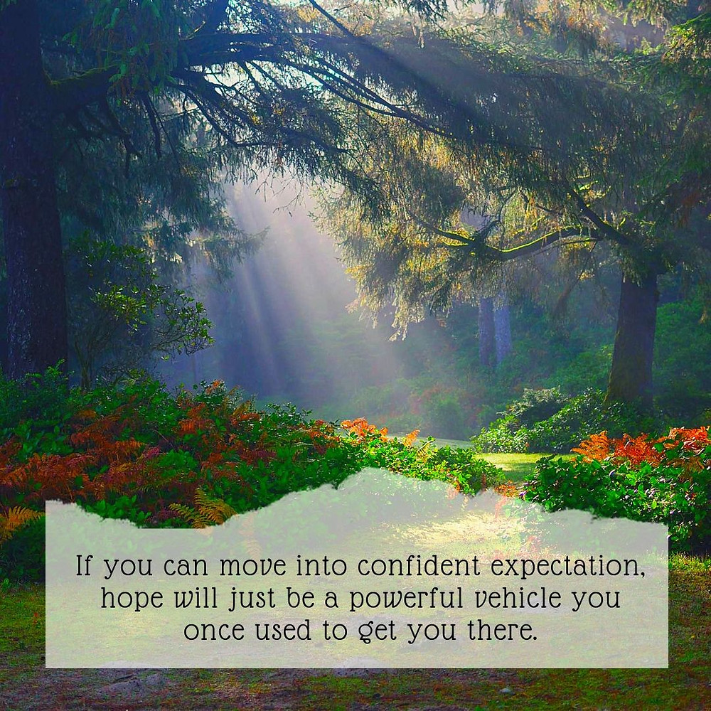 If you can move into confident expectation, hope will just be a powerful vehicle you once used to get you there.