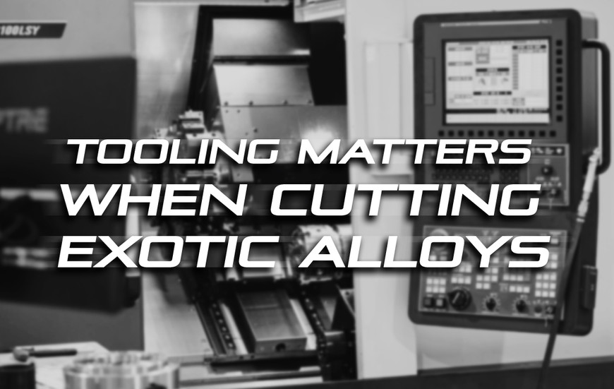 Tooling Matters When Cutting Exotic Alloys