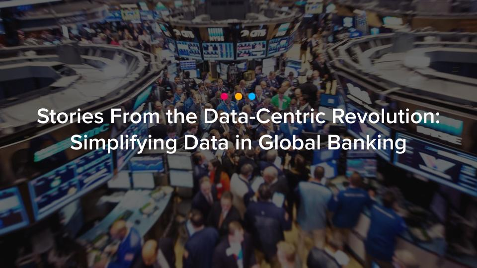 [Guest Article] Stories From the Data-Centric Revolution: Simplifying Data in Global Banking