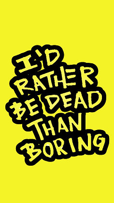 I'd Rather Be Dead Than Boring Prints
