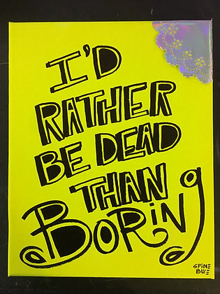 I'd Rather Be Dead Than Boring
