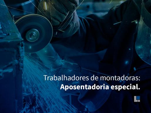 TRABALHADORES DE MONTADORAS: APOSENTADORIA ESPECIAL