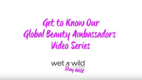 "WET N WILD ""GET TO KNOW OUR GLOBAL BEAUTY AMBASSADORS"" VIDEO SERIES"