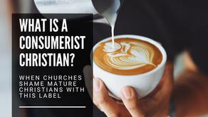 """When Churches Shame Mature Christians   What is a """"Consumerist Christian""""?"""