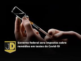Governo federal zera impostos sobre medicamentos em teste para covid-19