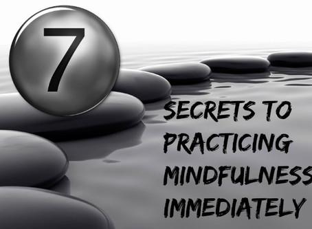 7 Secrets to Practicing Mindfulness Immediately