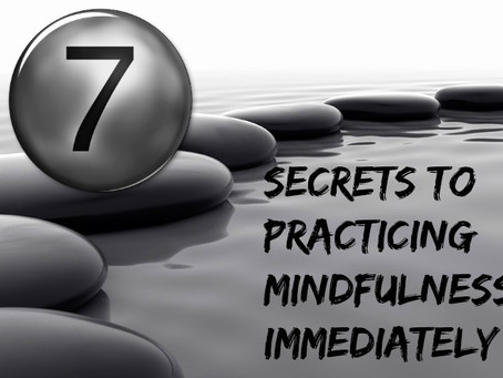7 Secrets to Practicing Mindfulness Immediately