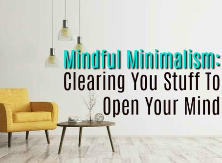 Mindful Minimalism: Clearing Your Stuff To Open Your Mind
