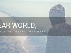 Dear World, I'm Not Following Your Ways