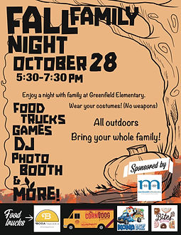 Fall Family Night October 28 5:30-7:30 PM Food trucks, games, DJ, photo booth, and more. Enjoy a night with family at Greenfield Elementary. Wear your costumes! (No weapons) All outdoors Bring your whole family!