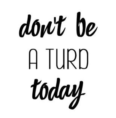 don't be a turd today.JPG