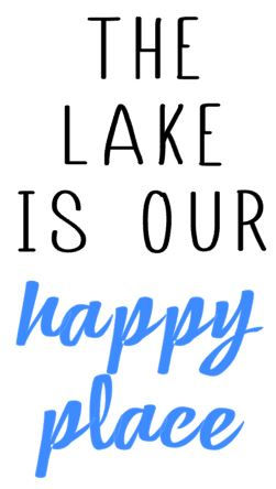 THE LAKE IS OUR HAPPY PLACE.JPG