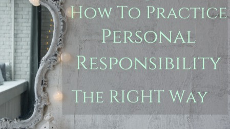 How To Practice Personal Responsibility The Right Way