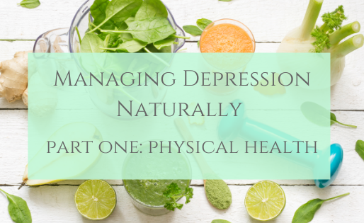 Managing Depression Naturally Series Part One: Your Physical Health