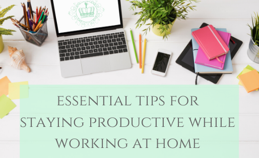Essential Tips For Staying Productive While Working At Home