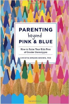"""Parenting Beyond Pink and Blue: How to Raise Your Kids Free of Gender Stereotypes"""