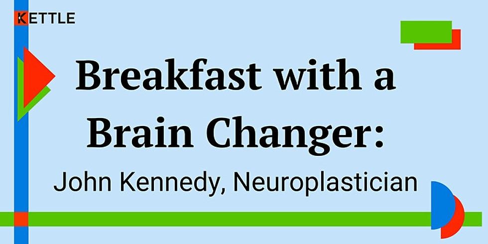 Breakfast with a Brain Changer: John Kennedy, Neuroplastician