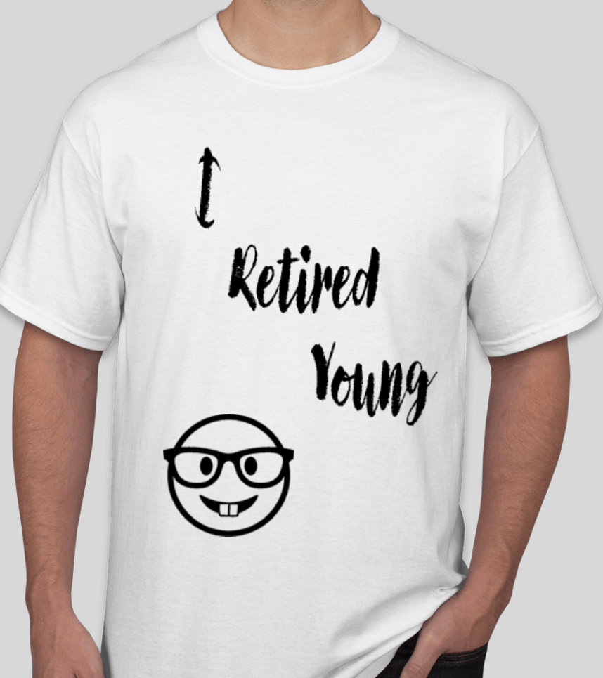 I Retired Young - If the T-Shirt fits, wear it