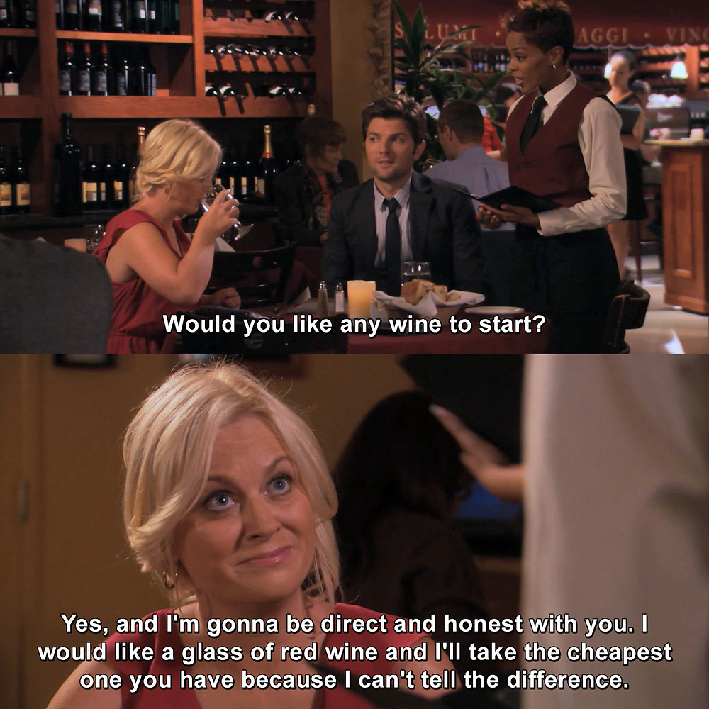 """A scene from Parks & Rec. Server to Leslie Knope: """"Would you like any wine to start?"""" Knope: """"Yes, and I'm gonna be direct and honest with you. I would like a glass of red wine and I'll take the cheapest one you have because I can't tell the difference."""""""