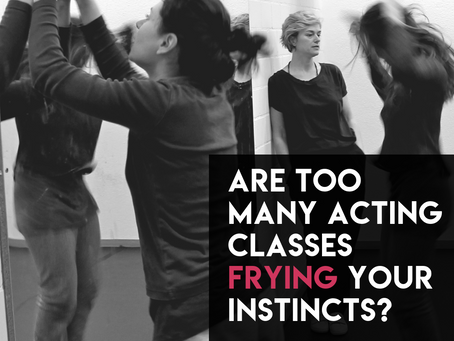Are too many acting classes frying your instincts?