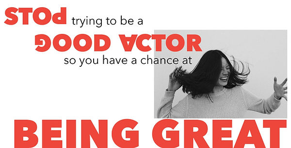 STOP trying to be a GOOD ACTOR, so you have a chance at BEING GREAT