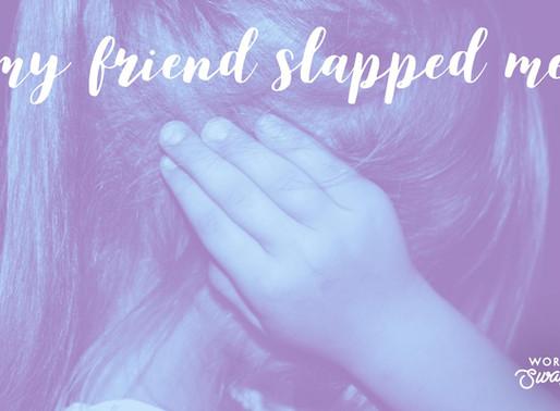 My friend slapped me