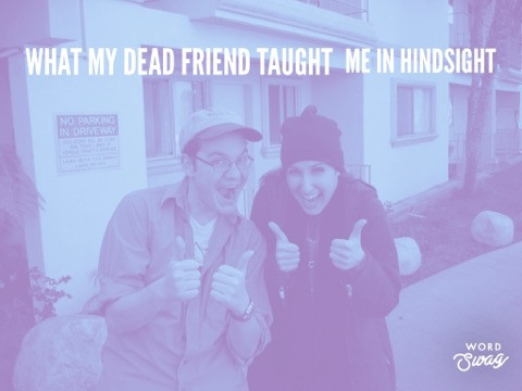 What my dead friend taught to me in hindsight