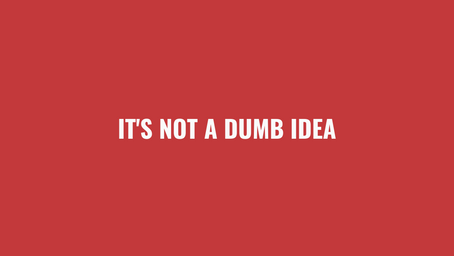 It's Not A Dumb Idea