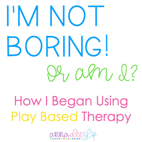 I'm not Boring!! Or Am I?: How I began using Play-Based Speech Therapy