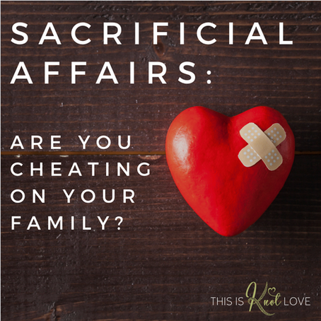 Sacrificial Affairs: Are You Cheating on Your Family?